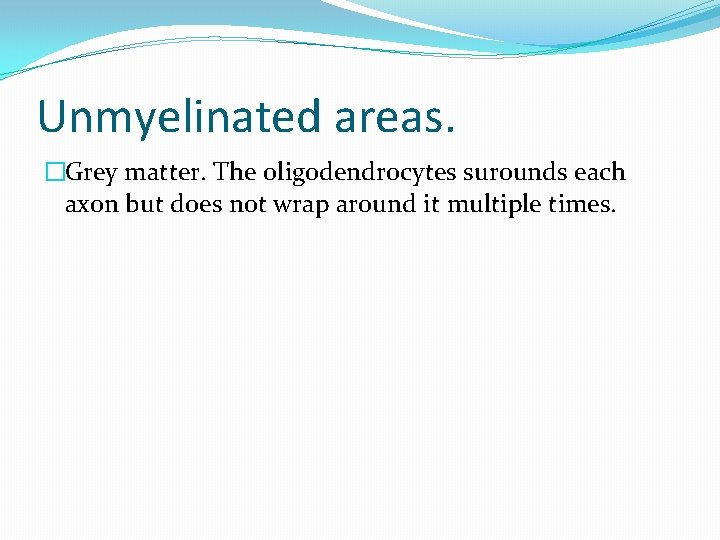 Unmyelinated areas. �Grey matter. The oligodendrocytes surounds each axon but does not wrap around