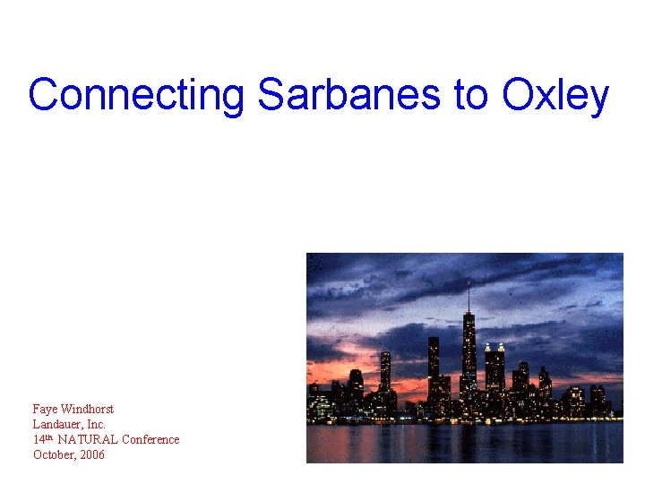 Connecting Sarbanes to Oxley Faye Windhorst Landauer, Inc. 14 th NATURAL Conference October, 2006