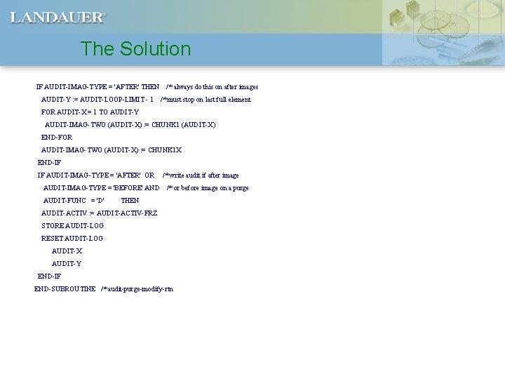 The Solution IF AUDIT-IMAG-TYPE = 'AFTER' THEN AUDIT-Y : = AUDIT-LOOP-LIMIT - 1 /*