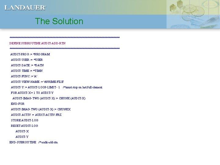 The Solution ************************************ DEFINE SUBROUTINE AUDIT-ADD-RTN ************************************ AUDIT-PROG : = *PROGRAM AUDIT-USER : =