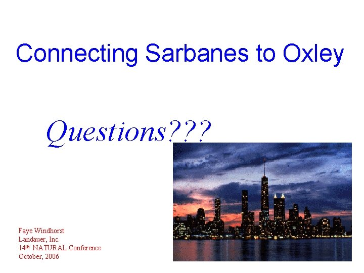 Connecting Sarbanes to Oxley Questions? ? ? Faye Windhorst Landauer, Inc. 14 th NATURAL