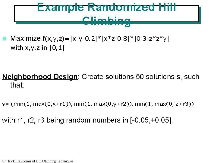 Example Randomized Hill Climbing n Maximize f(x, y, z)=|x-y-0. 2|*|x*z-0. 8|*|0. 3 -z*z*y| with