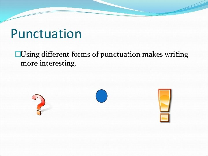 Punctuation �Using different forms of punctuation makes writing more interesting.