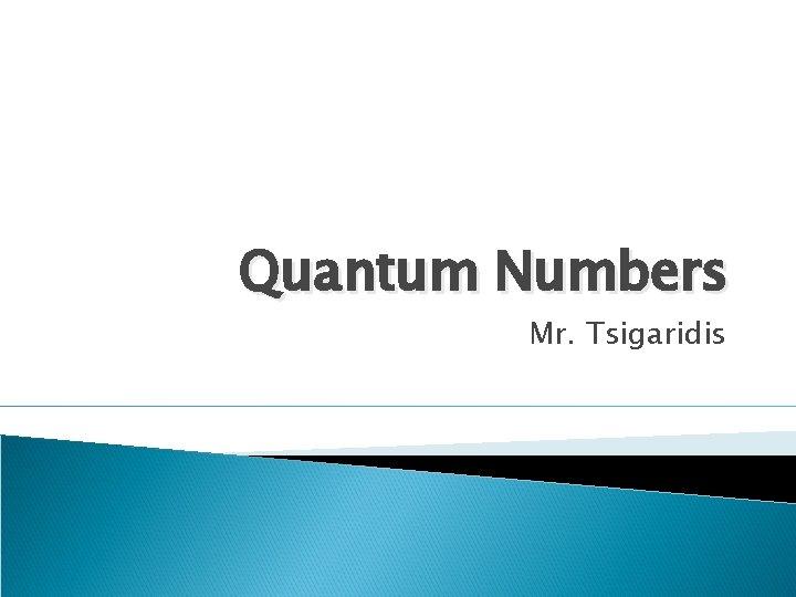 Quantum Numbers Mr. Tsigaridis