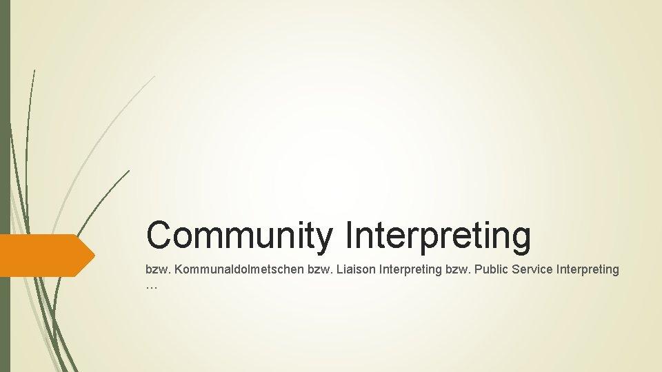 Community Interpreting bzw. Kommunaldolmetschen bzw. Liaison Interpreting bzw. Public Service Interpreting …