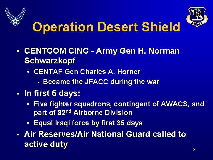 Operation Desert Shield § CENTCOM CINC - Army Gen H. Norman Schwarzkopf • CENTAF