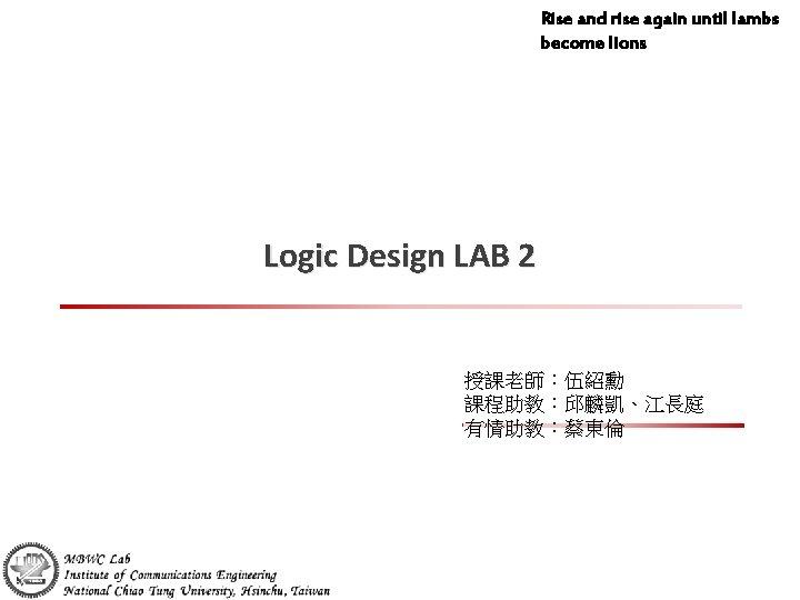 Rise and rise again until lambs become lions Logic Design LAB 2 授課老師:伍紹勳 課程助教:邱麟凱、江長庭