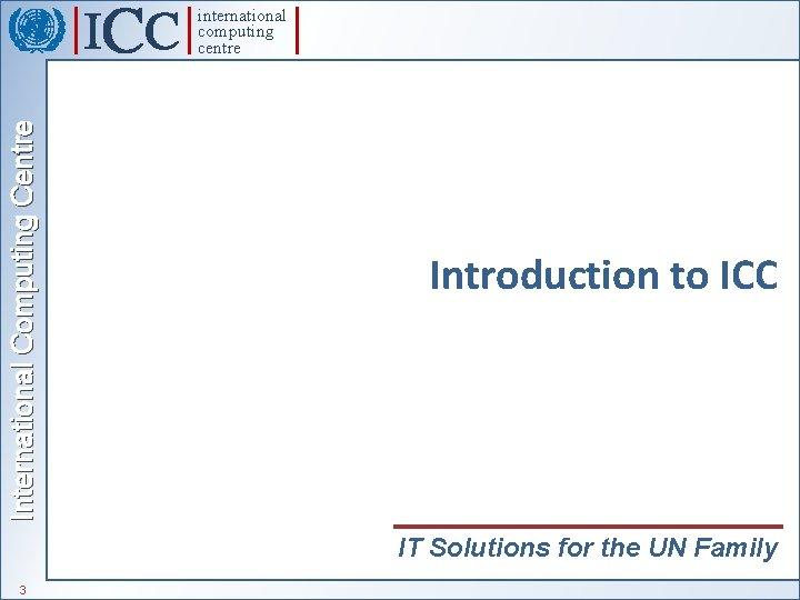 International Computing Centre international computing centre Introduction to ICC IT Solutions for the UN