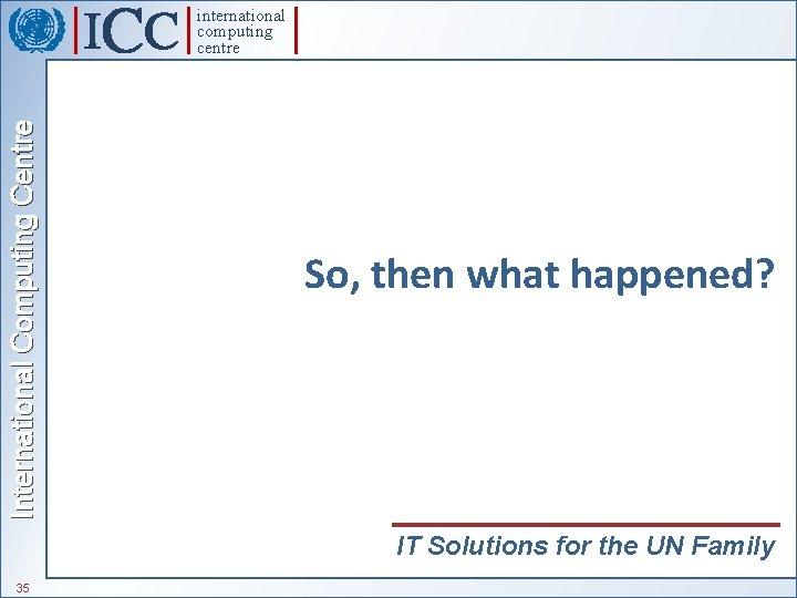 International Computing Centre international computing centre So, then what happened? IT Solutions for the