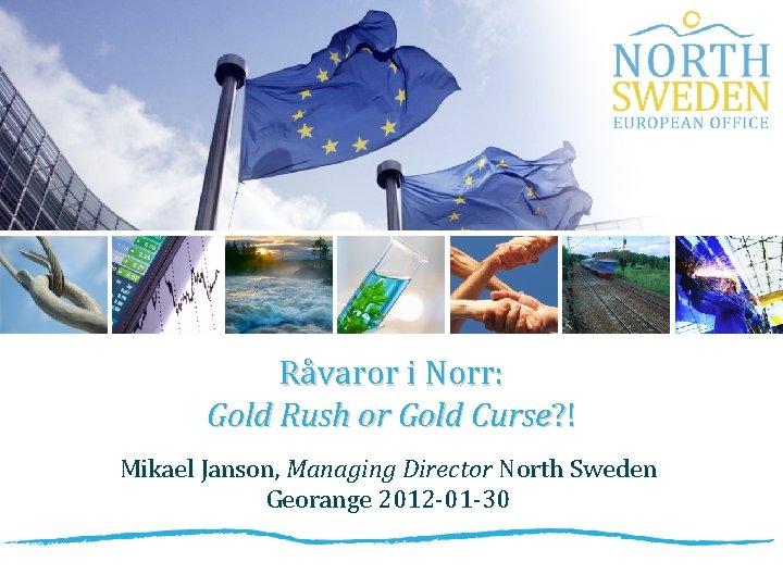 Råvaror i Norr: Gold Rush or Gold Curse? ! Mikael Janson, Managing Director North