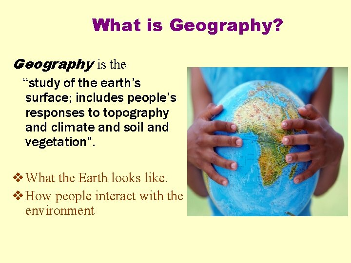 """What is Geography? Geography is the """"study of the earth's surface; includes people's responses"""
