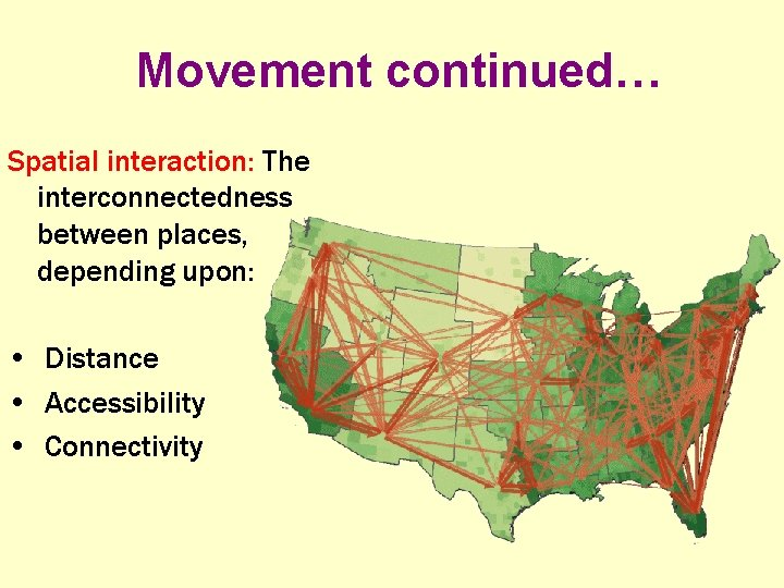 Movement continued… Spatial interaction: The interconnectedness between places, depending upon: • Distance • Accessibility