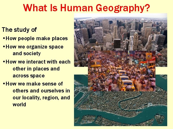 What Is Human Geography? The study of • How people make places • How