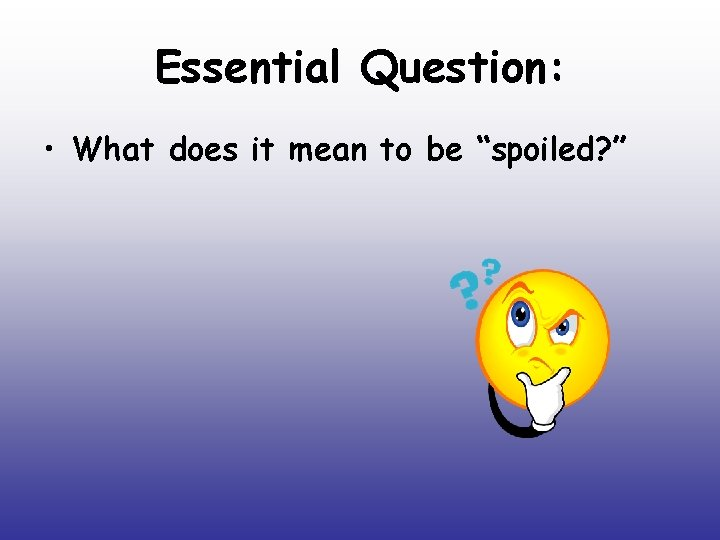 """Essential Question: • What does it mean to be """"spoiled? """""""