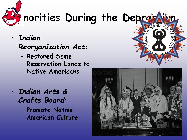 Minorities During the Depression • Indian Reorganization Act: – Restored Some Reservation Lands to