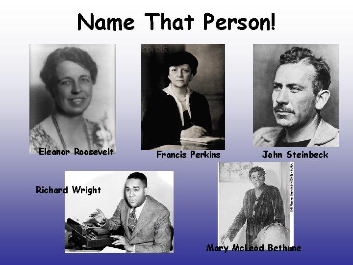 Name That Person! Eleanor Roosevelt Francis Perkins John Steinbeck Richard Wright Mary Mc. Leod