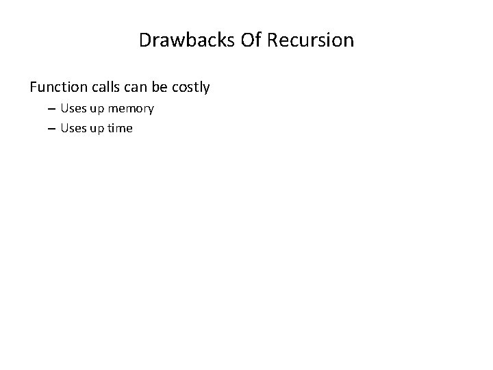 Drawbacks Of Recursion Function calls can be costly – Uses up memory – Uses