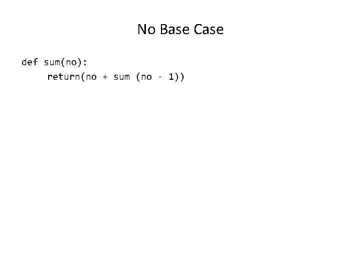 No Base Case def sum(no): return(no + sum (no - 1))