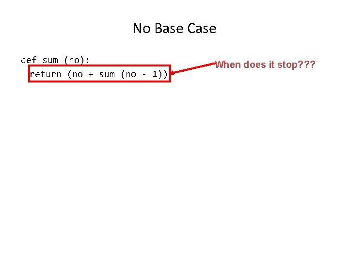 No Base Case def sum (no): return (no + sum (no - 1)) When