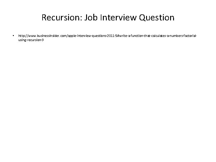 Recursion: Job Interview Question • http: //www. businessinsider. com/apple-interview-questions-2011 -5#write-a-function-that-calculates-a-numbers-factorialusing-recursion-9