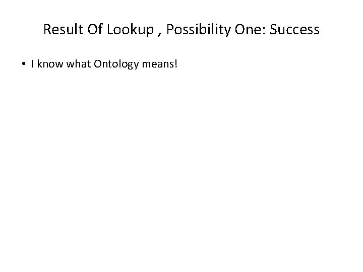 Result Of Lookup , Possibility One: Success • I know what Ontology means!