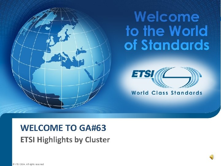 WELCOME TO GA#63 ETSI Highlights by Cluster © ETSI 2014. All rights reserved
