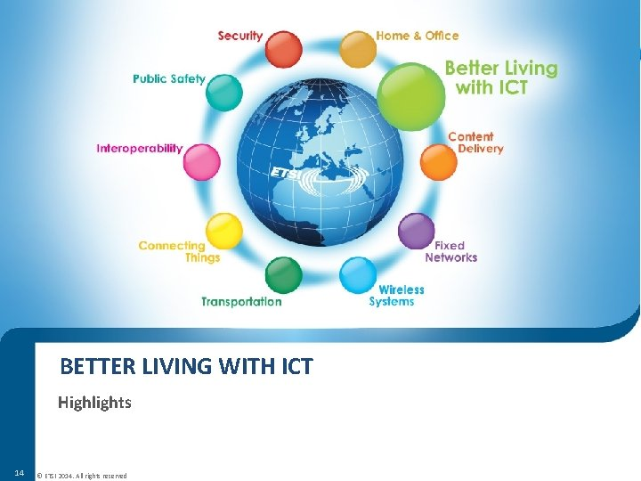 BETTER LIVING WITH ICT Highlights 14 © ETSI 2014. All rights reserved