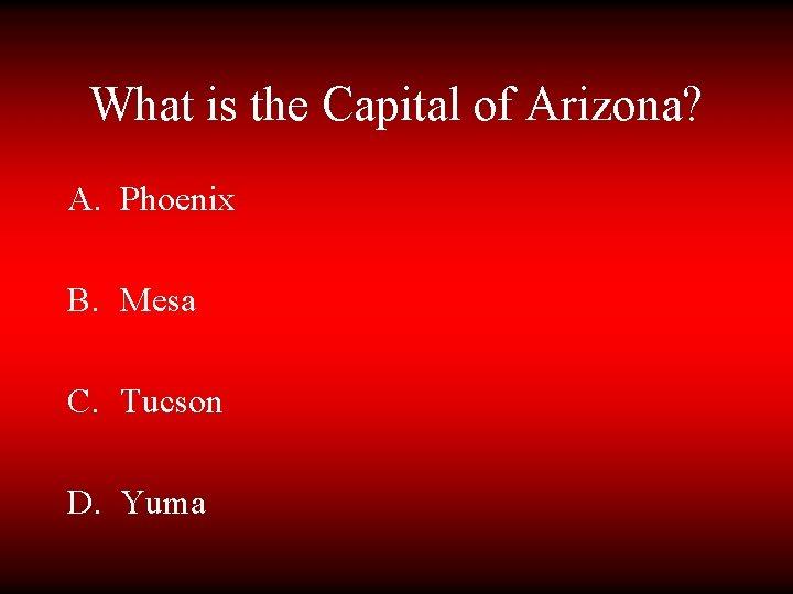 What is the Capital of Arizona? A. Phoenix B. Mesa C. Tucson D. Yuma