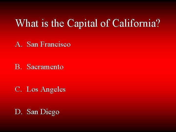 What is the Capital of California? A. San Francisco B. Sacramento C. Los Angeles