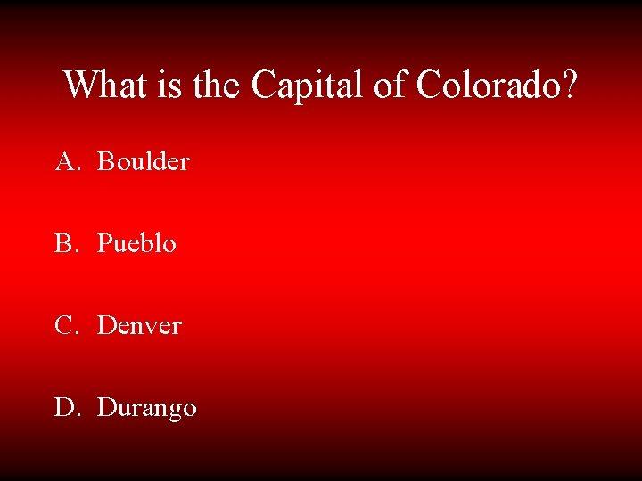 What is the Capital of Colorado? A. Boulder B. Pueblo C. Denver D. Durango