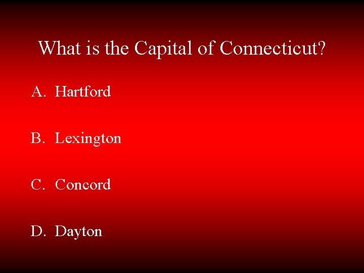 What is the Capital of Connecticut? A. Hartford B. Lexington C. Concord D. Dayton