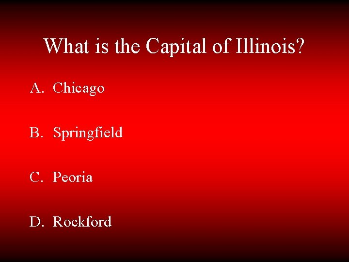 What is the Capital of Illinois? A. Chicago B. Springfield C. Peoria D. Rockford