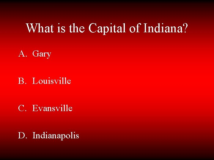 What is the Capital of Indiana? A. Gary B. Louisville C. Evansville D. Indianapolis