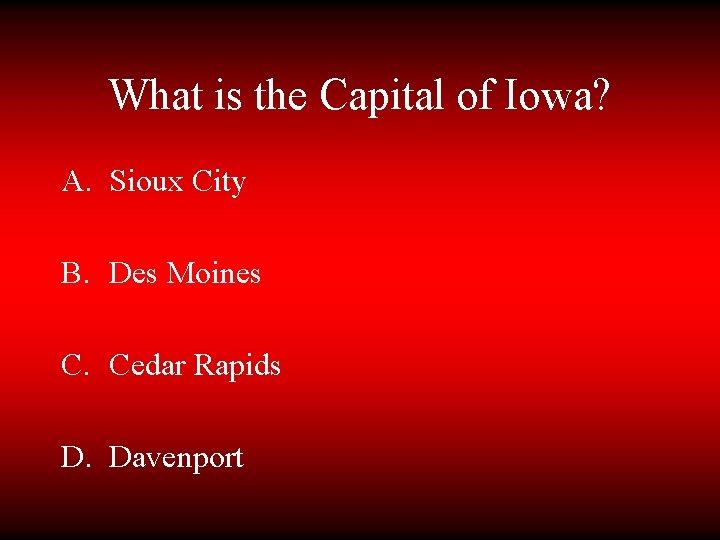 What is the Capital of Iowa? A. Sioux City B. Des Moines C. Cedar