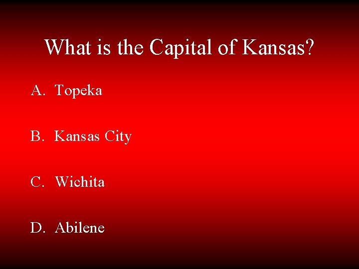 What is the Capital of Kansas? A. Topeka B. Kansas City C. Wichita D.