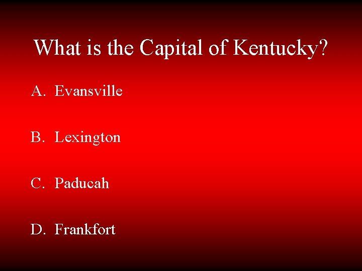 What is the Capital of Kentucky? A. Evansville B. Lexington C. Paducah D. Frankfort