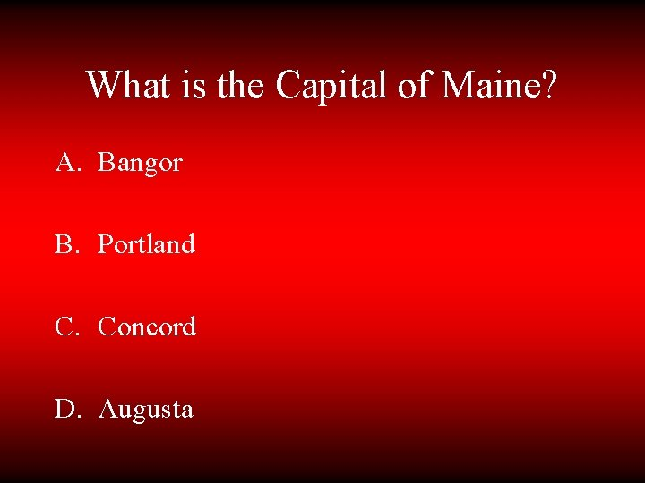 What is the Capital of Maine? A. Bangor B. Portland C. Concord D. Augusta