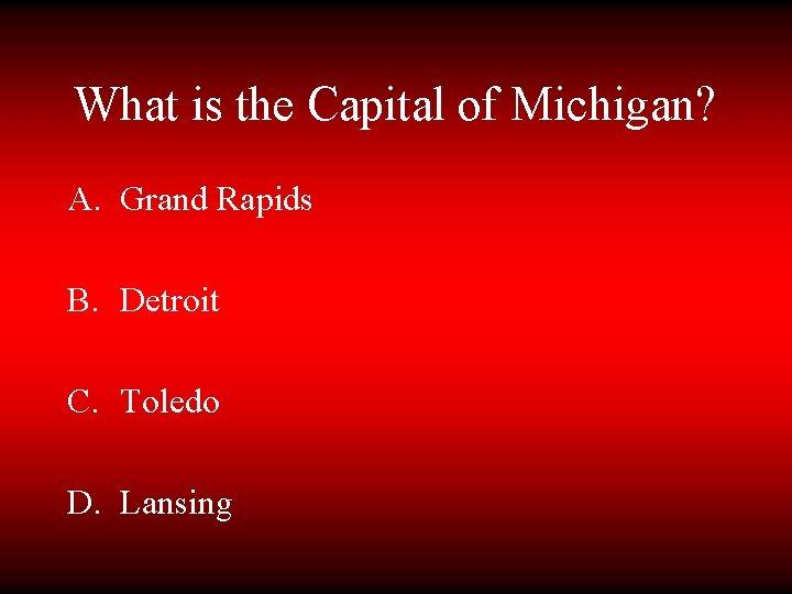 What is the Capital of Michigan? A. Grand Rapids B. Detroit C. Toledo D.