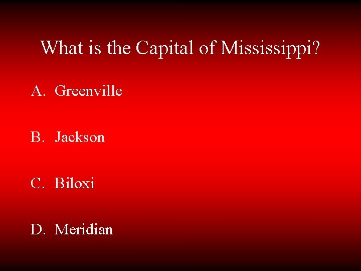 What is the Capital of Mississippi? A. Greenville B. Jackson C. Biloxi D. Meridian