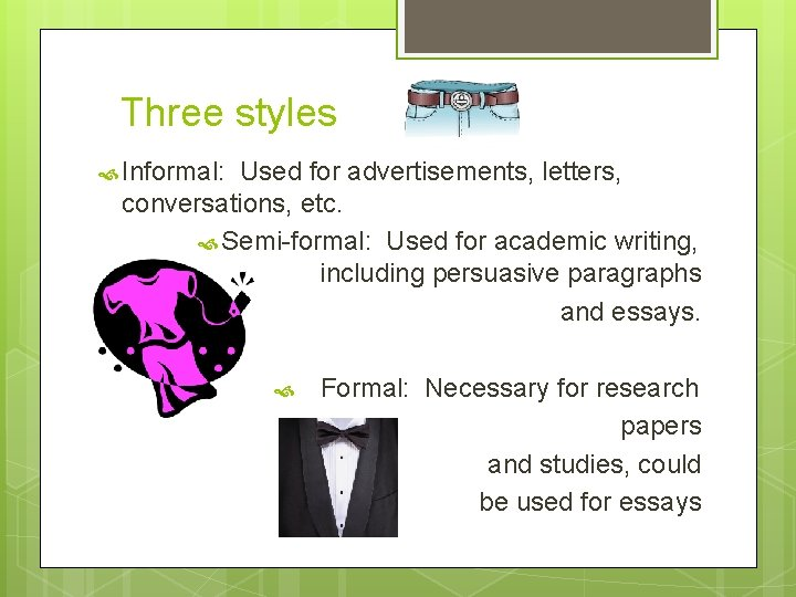 Three styles Informal: Used for advertisements, letters, conversations, etc. Semi-formal: Used for academic writing,