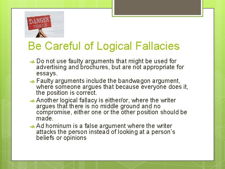 Be Careful of Logical Fallacies Do not use faulty arguments that might be used
