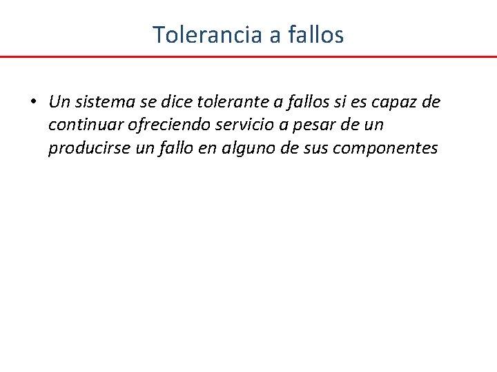 Tolerancia a fallos • Un sistema se dice tolerante a fallos si es capaz