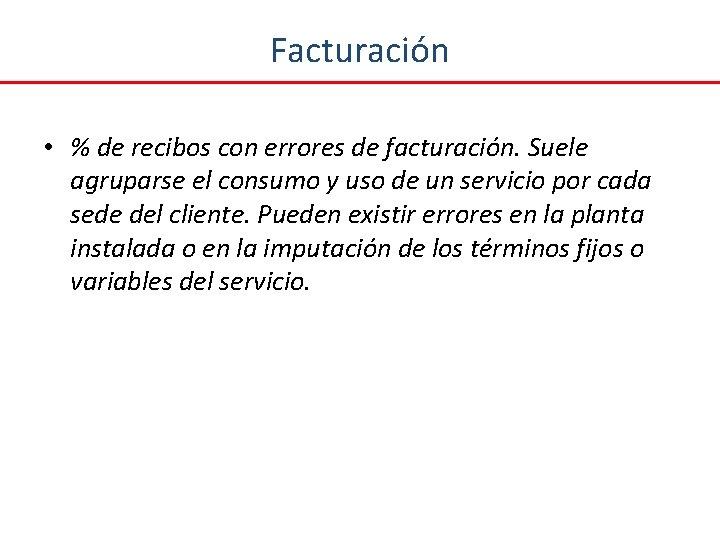 Facturación • % de recibos con errores de facturación. Suele agruparse el consumo y