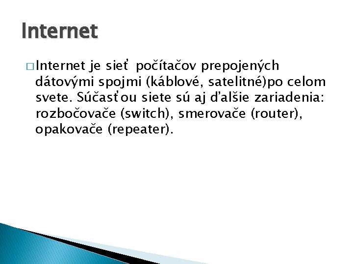 Internet � Internet je sieť počítačov prepojených dátovými spojmi (káblové, satelitné)po celom svete. Súčasťou