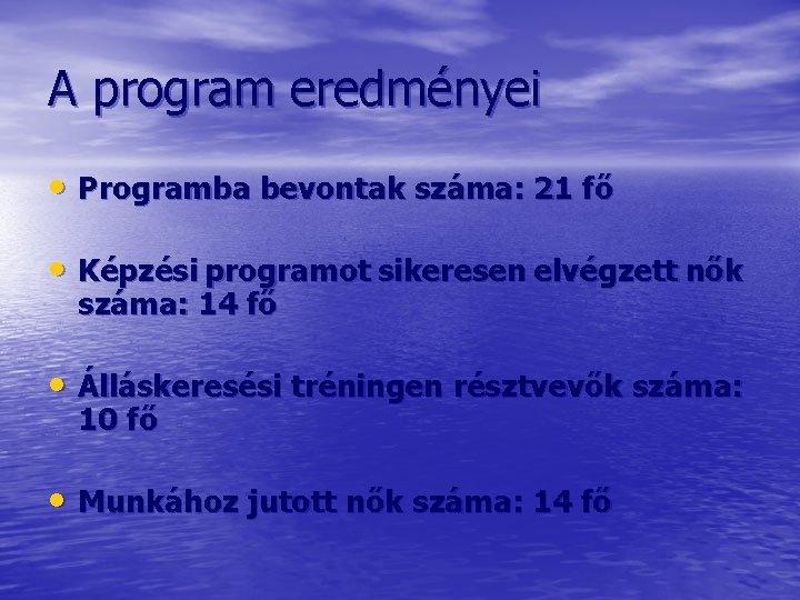A program eredményei • Programba bevontak száma: 21 fő • Képzési programot sikeresen elvégzett