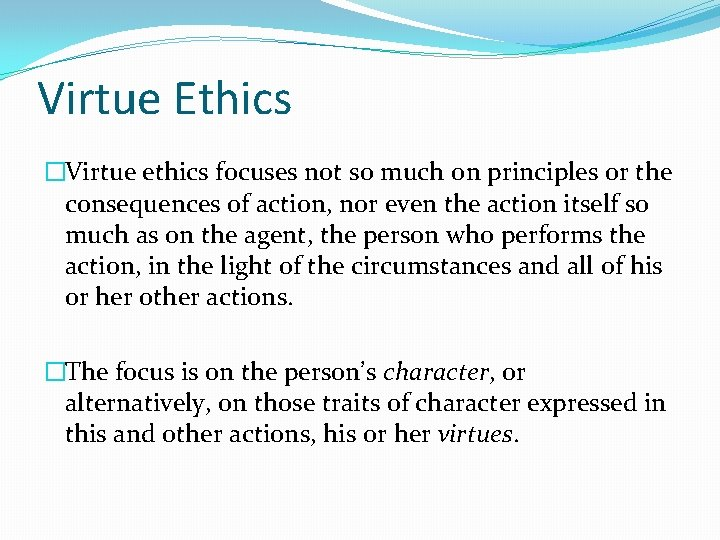 Virtue Ethics �Virtue ethics focuses not so much on principles or the consequences of
