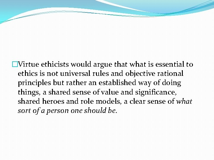 �Virtue ethicists would argue that what is essential to ethics is not universal rules