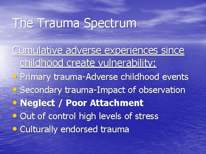 The Trauma Spectrum Cumulative adverse experiences since childhood create vulnerability: • Primary trauma-Adverse childhood