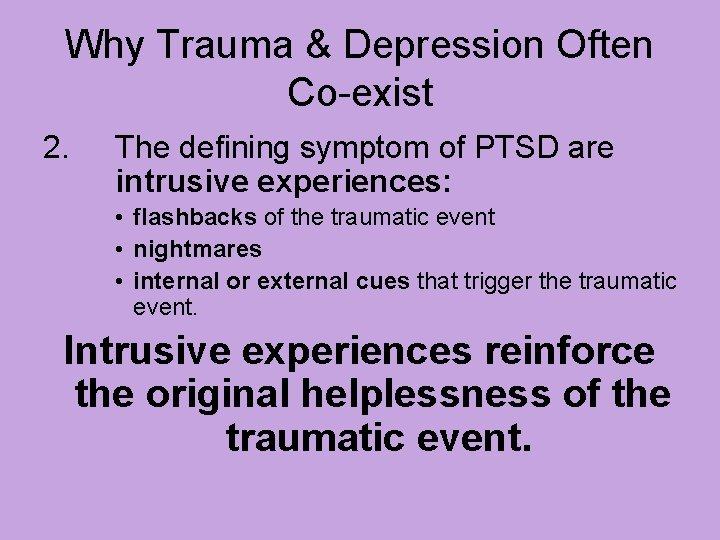 Why Trauma & Depression Often Co-exist 2. The defining symptom of PTSD are intrusive