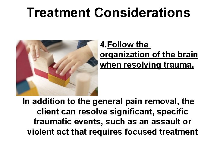 Treatment Considerations 4. Follow the organization of the brain when resolving trauma. In addition